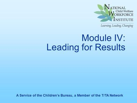Module IV: Leading for Results A Service of the Children's Bureau, a Member of the T/TA Network.