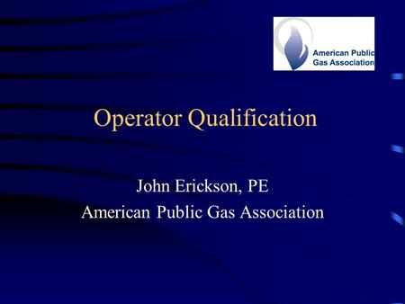 Operator Qualification John Erickson, PE American Public Gas Association.