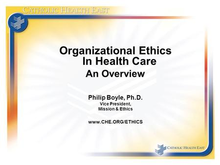 Organizational Ethics In Health Care An Overview Philip Boyle, Ph.D. Vice President, Mission & Ethics www.CHE.ORG/ETHICS.