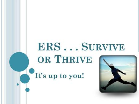 ERS... S URVIVE OR T HRIVE It's up to you! O BJECTIVES Brainstorm stressors related to ERS assessment and develop strategies for overcoming that stress.