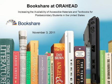 November 3, 2011 Bookshare at ORAHEAD Increasing the Availability of Accessible Materials and Textbooks for Postsecondary Students in the United States.