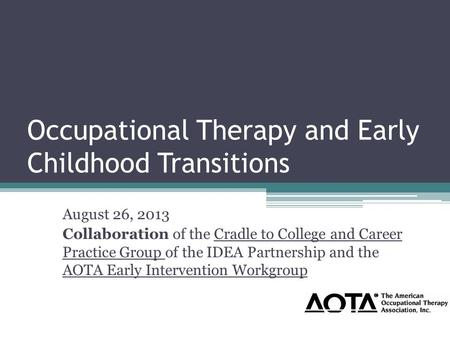 Occupational Therapy and Early Childhood Transitions August 26, 2013 Collaboration of the Cradle to College and Career Practice Group of the IDEA Partnership.