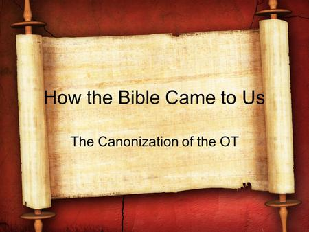 How the Bible Came to Us The Canonization of the OT.