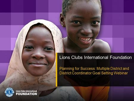 Lions Clubs International Foundation Planning for Success: Multiple District and District Coordinator Goal Setting Webinar Lions Clubs International Foundation.
