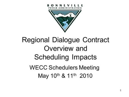 1 Regional Dialogue Contract Overview and Scheduling Impacts WECC Schedulers Meeting May 10 th & 11 th 2010.