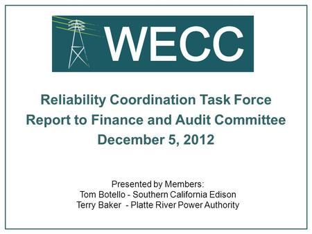 Presented by Members: Tom Botello - Southern California Edison Terry Baker - Platte River Power Authority Reliability Coordination Task Force Report to.