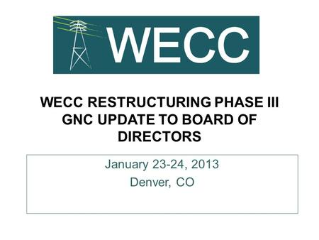 WECC RESTRUCTURING PHASE III GNC UPDATE TO BOARD OF DIRECTORS January 23-24, 2013 Denver, CO.