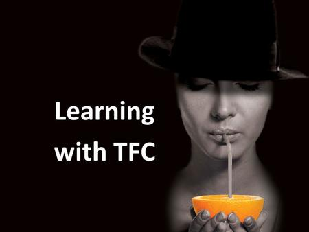 Learning with TFC. Learning by experience a lasting learning effect Learning effect listening seeingexperiencing 10% 25%80%