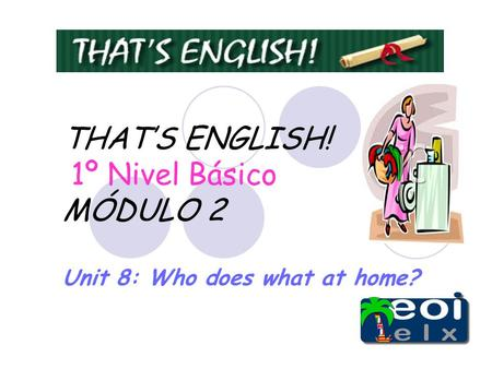 THAT'S ENGLISH! 1º Nivel Básico MÓDULO 2 Unit 8: Who does what at home?