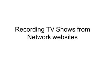 Recording TV Shows from Network websites. Network TV Websites Many program episodes can be played in Streaming mode from TV Network websites Can watch.