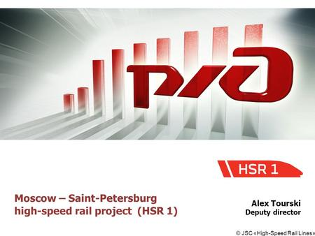 © JSC «High-Speed Rail Lines» Moscow – Saint-Petersburg high-speed rail project (HSR 1) Alex Tourski Deputy director.