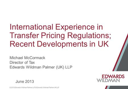 © 2013 Edwards Wildman Palmer LLP & Edwards Wildman Palmer UK LLP International Experience in Transfer Pricing Regulations; Recent Developments in UK Michael.