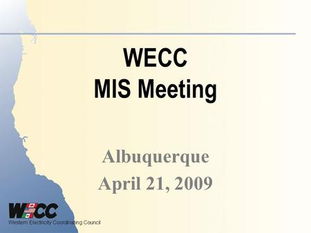 Western Electricity Coordinating Council WECC MIS Meeting Albuquerque April 21, 2009.