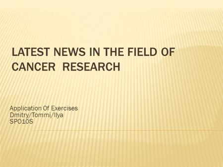 LATEST NEWS IN THE FIELD OF CANCER RESEARCH Application Of Exercises Dmitry/Tommi/Ilya SPO10S.