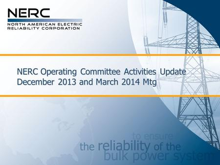 NERC Operating Committee Activities Update December 2013 and March 2014 Mtg.
