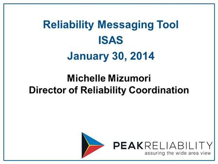 Michelle Mizumori Director of Reliability Coordination Reliability Messaging Tool ISAS January 30, 2014.