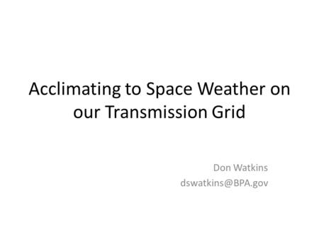 Acclimating to Space Weather on our Transmission Grid Don Watkins