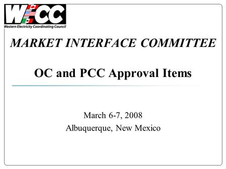 MARKET INTERFACE COMMITTEE OC and PCC Approval Items March 6-7, 2008 Albuquerque, New Mexico.