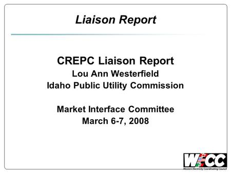 Liaison Report CREPC Liaison Report Lou Ann Westerfield Idaho Public Utility Commission Market Interface Committee March 6-7, 2008.