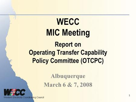 Western Electricity Coordinating Council 1 WECC MIC Meeting Report on Operating Transfer Capability Policy Committee (OTCPC) Albuquerque March 6 & 7, 2008.