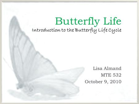 Butterfly Life Introduction to the Butterfly Life Cycle Lisa Almand MTE 532 October 9, 2010.
