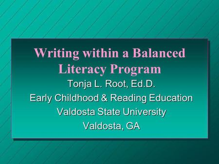 Writing within a Balanced Literacy Program Tonja L. Root, Ed.D. Early Childhood & Reading Education Valdosta State University Valdosta, GA.
