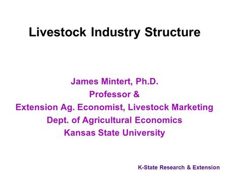 K-State Research & Extension Livestock Industry Structure James Mintert, Ph.D. Professor & Extension Ag. Economist, Livestock Marketing Dept. of Agricultural.