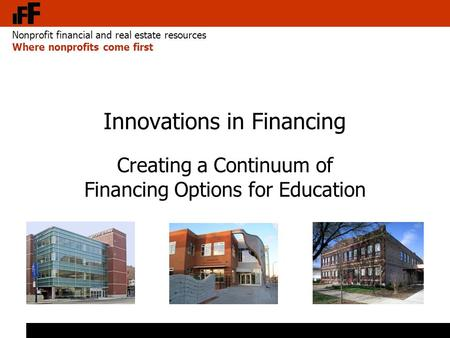 Nonprofit financial and real estate resources Where nonprofits come first Innovations in Financing Creating a Continuum of Financing Options for Education.
