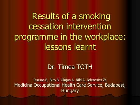 Results of a smoking cessation intervention programme in the workplace: lessons learnt Dr. Timea TOTH Ruzsas E, Biro B, Olajos A, Nikl A, Jelencsics Zs.