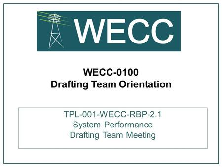 WECC-0100 Drafting Team Orientation TPL-001-WECC-RBP-2.1 System Performance Drafting Team Meeting.