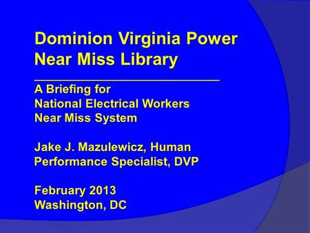 Dominion Virginia Power Near Miss Library ________________________________ A Briefing for National Electrical Workers Near Miss System Jake J. Mazulewicz,