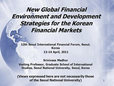 1 New Global Financial Environment and Development Strategies for the Korean Financial Markets 12th Seoul International Financial Forum, Seoul, Korea 13-14.
