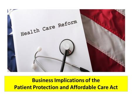 Business Implications of the Patient Protection and Affordable Care Act.