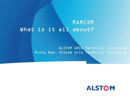 ALSTOM GRID Technical Institute Rusty Rae, Alstom Grid Technical Institute MARCOM What is it all about?