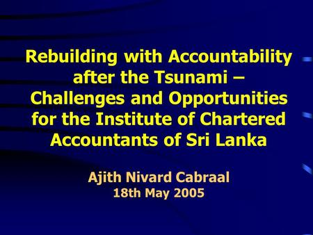 Rebuilding with Accountability after the Tsunami – Challenges and Opportunities for the Institute of Chartered Accountants of Sri Lanka Ajith Nivard Cabraal.