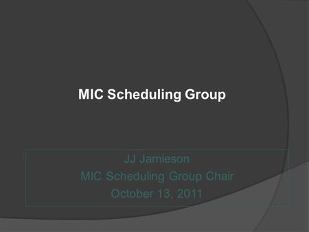 MIC Scheduling Group JJ Jamieson MIC Scheduling Group Chair October 13, 2011.