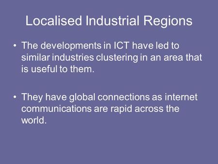 Localised Industrial Regions The developments in ICT have led to similar industries clustering in an area that is useful to them. They have global connections.