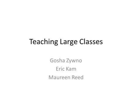 Teaching Large Classes Gosha Zywno Eric Kam Maureen Reed.