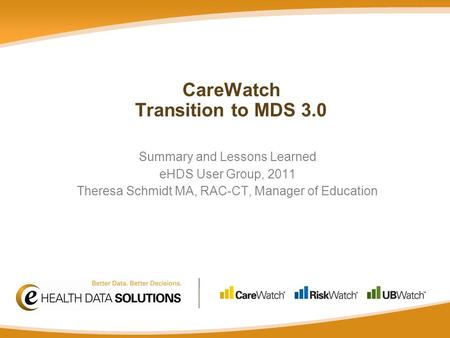 Summary and Lessons Learned eHDS User Group, 2011 Theresa Schmidt MA, RAC-CT, Manager of Education CareWatch Transition to MDS 3.0.