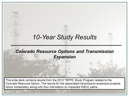 10-Year Study Results Colorado Resource Options and Transmission Expansion This slide deck contains results from the 2012 TEPPC Study Program related to.