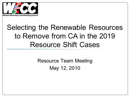 Resource Team Meeting May 12, 2010 Selecting the Renewable Resources to Remove from CA in the 2019 Resource Shift Cases.