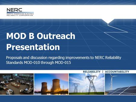 MOD B Outreach Presentation Proposals and discussion regarding improvements to NERC Reliability Standards MOD-010 through MOD-015.