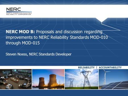 NERC MOD B: Proposals and discussion regarding improvements to NERC Reliability Standards MOD-010 through MOD-015 Steven Noess, NERC Standards Developer.
