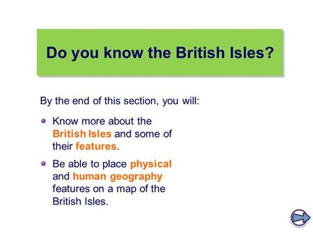 Do you know the British Isles? Know more about the British Isles and some of their features. Be able to place physical and human geography features on.