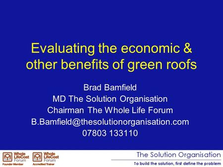 Evaluating the economic & other benefits of green roofs Brad Bamfield MD The Solution Organisation Chairman The Whole Life Forum