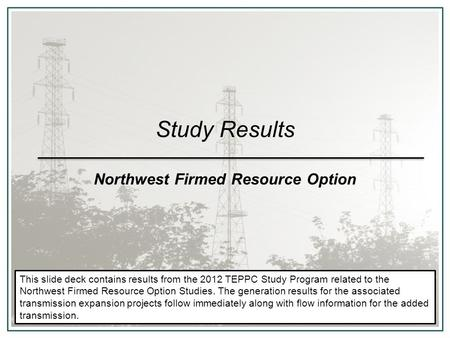 Study Results Northwest Firmed Resource Option This slide deck contains results from the 2012 TEPPC Study Program related to the Northwest Firmed Resource.