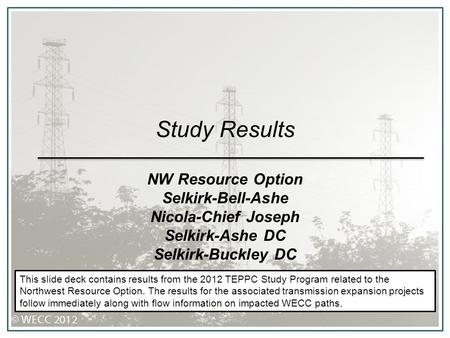 Study Results NW Resource Option Selkirk-Bell-Ashe Nicola-Chief Joseph Selkirk-Ashe DC Selkirk-Buckley DC This slide deck contains results from the 2012.