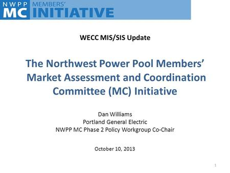 The Northwest Power Pool Members' Market Assessment and Coordination Committee (MC) Initiative Dan Williams Portland General Electric NWPP MC Phase 2 Policy.