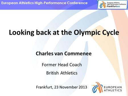 European Athletics High-Performance Conference Charles van Commenee Former Head Coach British Athletics Frankfurt, 23 November 2013 Looking back at the.