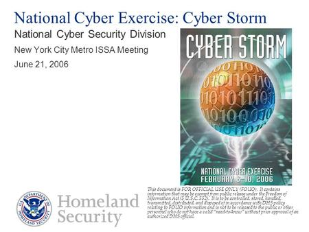 FOR OFFICIAL USE ONLY National Cyber <strong>Exercise</strong>: Cyber Storm National Cyber Security Division New York City Metro ISSA Meeting June 21, 2006 This document.